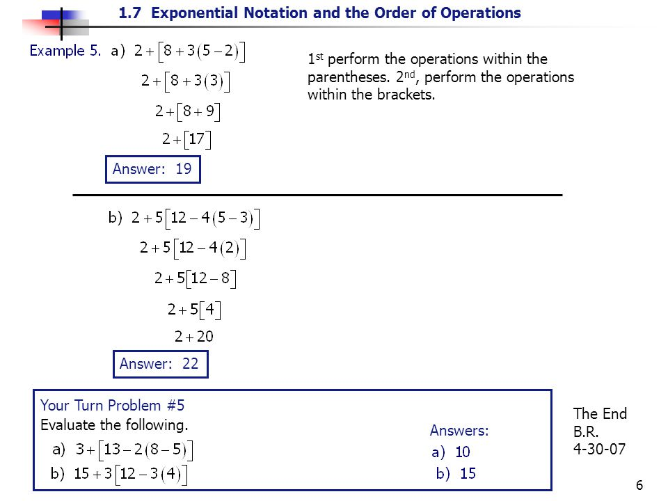 1.7 Exponential Notation and the Order of Operations 6 1 st perform the operations within the parentheses. 2 nd, perform the operations within the bra