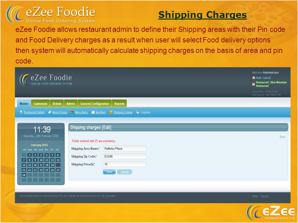 Shipping Charges eZee Foodie allows restaurant admin to define their Shipping areas with their Pin code and Food Delivery charges as a result when user will select Food delivery options then system will automatically calculate shipping charges on the basis of area and pin code.