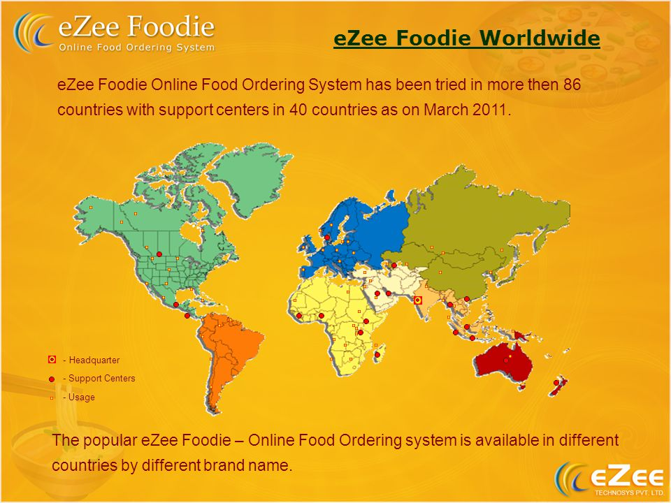 eZee Foodie Online Food Ordering System has been tried in more then 86 countries with support centers in 40 countries as on March 2011.