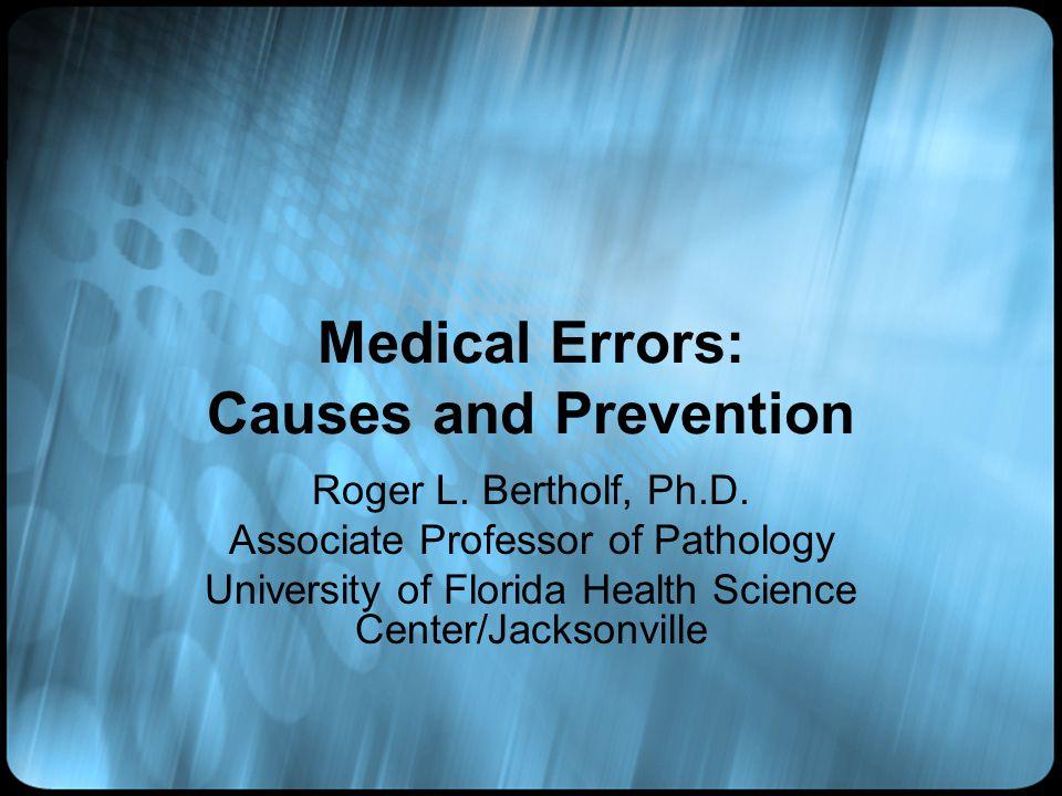 Medical Errors: Causes and Prevention Roger L. Bertholf, Ph.D. Associate Professor of Pathology University of Florida Health Science Center/Jacksonvil