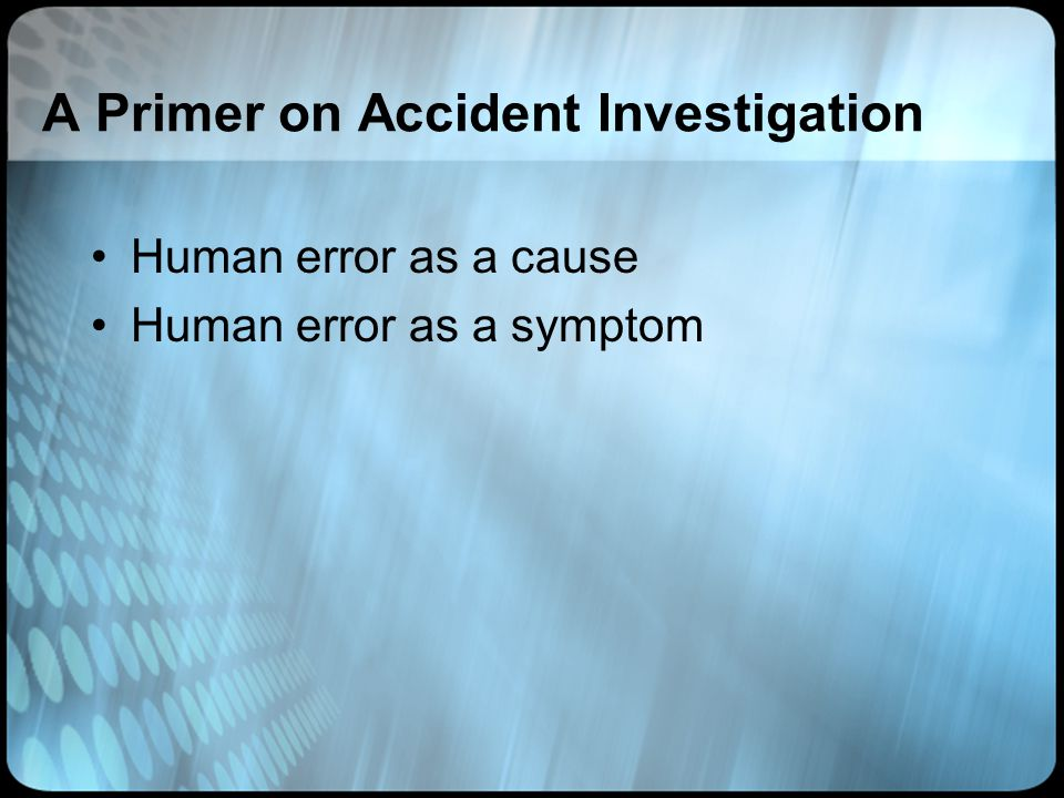 A Primer on Accident Investigation Human error as a cause Human error as a symptom