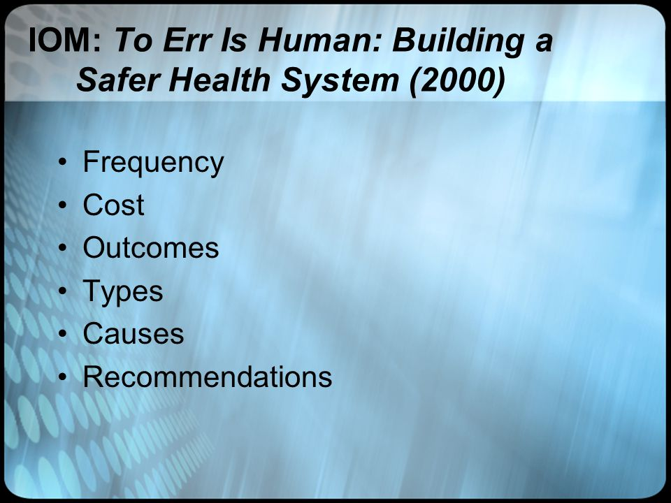 IOM: To Err Is Human: Building a Safer Health System (2000) Frequency Cost Outcomes Types Causes Recommendations