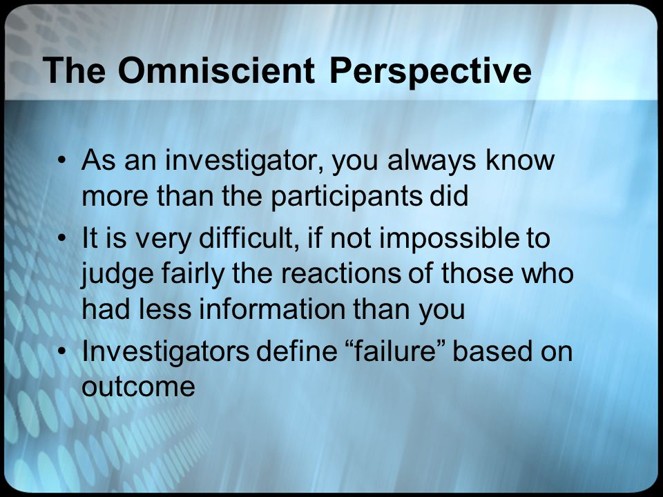 The Omniscient Perspective As an investigator, you always know more than the participants did It is very difficult, if not impossible to judge fairly