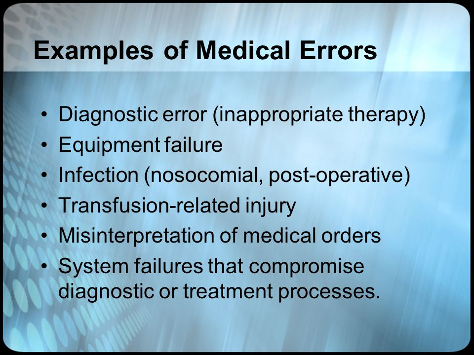 Examples of Medical Errors Diagnostic error (inappropriate therapy) Equipment failure Infection (nosocomial, post-operative) Transfusion-related injur