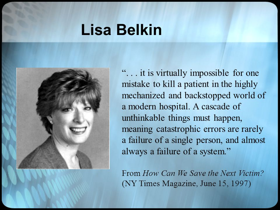 Lisa Belkin... it is virtually impossible for one mistake to kill a patient in the highly mechanized and backstopped world of a modern hospital. A cas