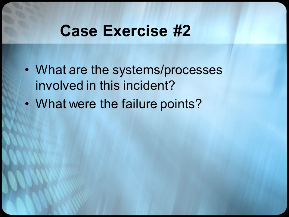 Case Exercise #2 What are the systems/processes involved in this incident? What were the failure points?