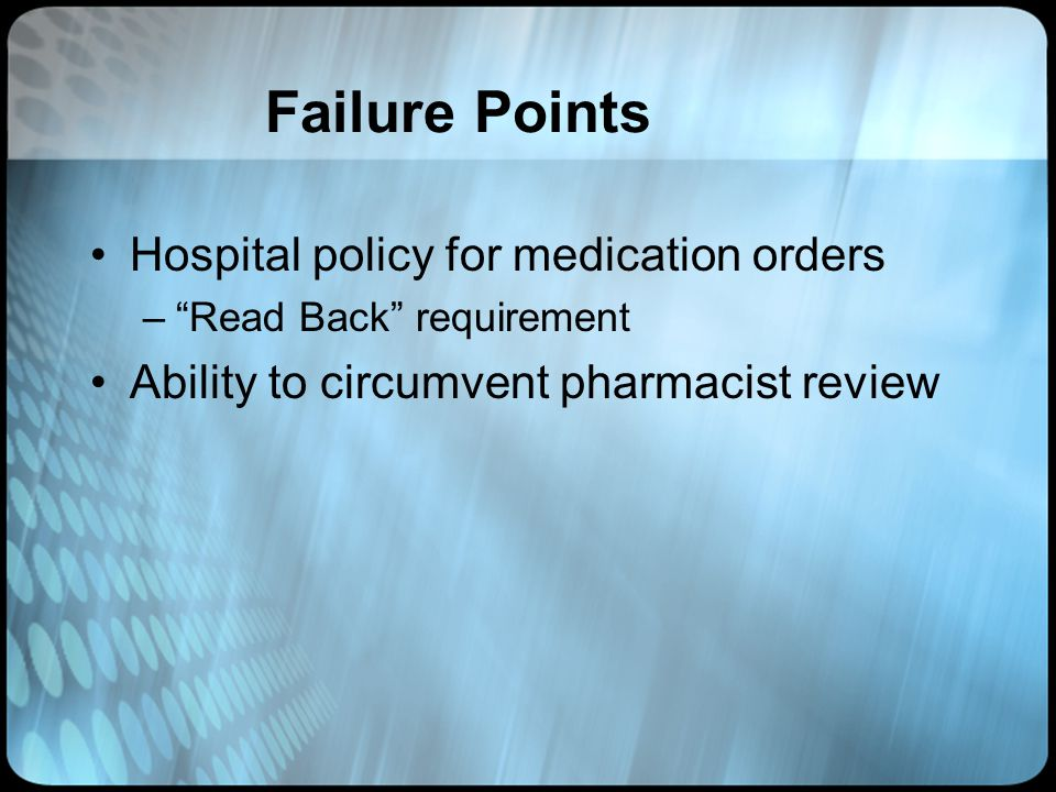 Failure Points Hospital policy for medication orders –Read Back requirement Ability to circumvent pharmacist review