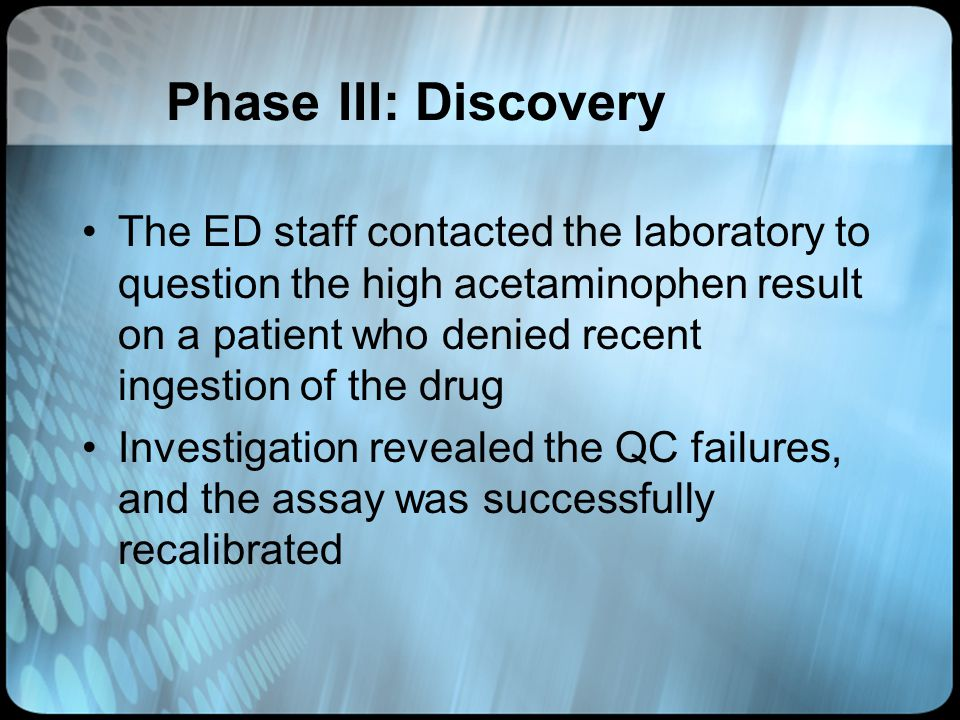 Phase III: Discovery The ED staff contacted the laboratory to question the high acetaminophen result on a patient who denied recent ingestion of the d