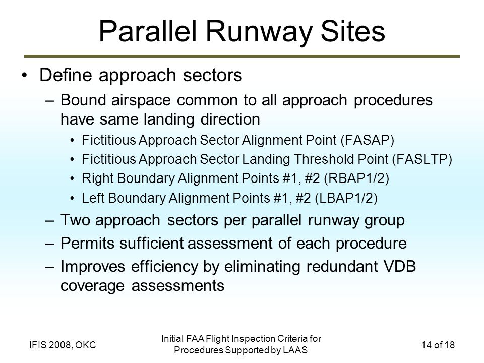 Initial FAA Flight Inspection Criteria for Procedures Supported by LAAS 14 of 18IFIS 2008, OKC Parallel Runway Sites Define approach sectors –Bound airspace common to all approach procedures have same landing direction Fictitious Approach Sector Alignment Point (FASAP) Fictitious Approach Sector Landing Threshold Point (FASLTP) Right Boundary Alignment Points #1, #2 (RBAP1/2) Left Boundary Alignment Points #1, #2 (LBAP1/2) –Two approach sectors per parallel runway group –Permits sufficient assessment of each procedure –Improves efficiency by eliminating redundant VDB coverage assessments
