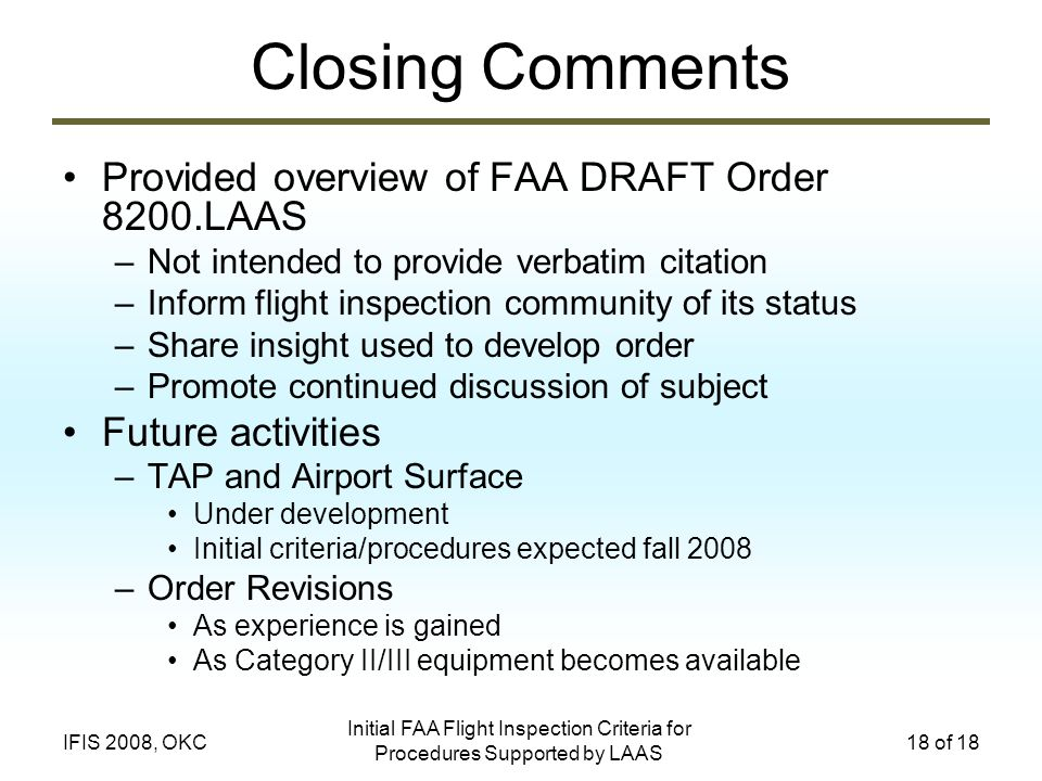 Initial FAA Flight Inspection Criteria for Procedures Supported by LAAS 18 of 18IFIS 2008, OKC Closing Comments Provided overview of FAA DRAFT Order 8200.LAAS –Not intended to provide verbatim citation –Inform flight inspection community of its status –Share insight used to develop order –Promote continued discussion of subject Future activities –TAP and Airport Surface Under development Initial criteria/procedures expected fall 2008 –Order Revisions As experience is gained As Category II/III equipment becomes available