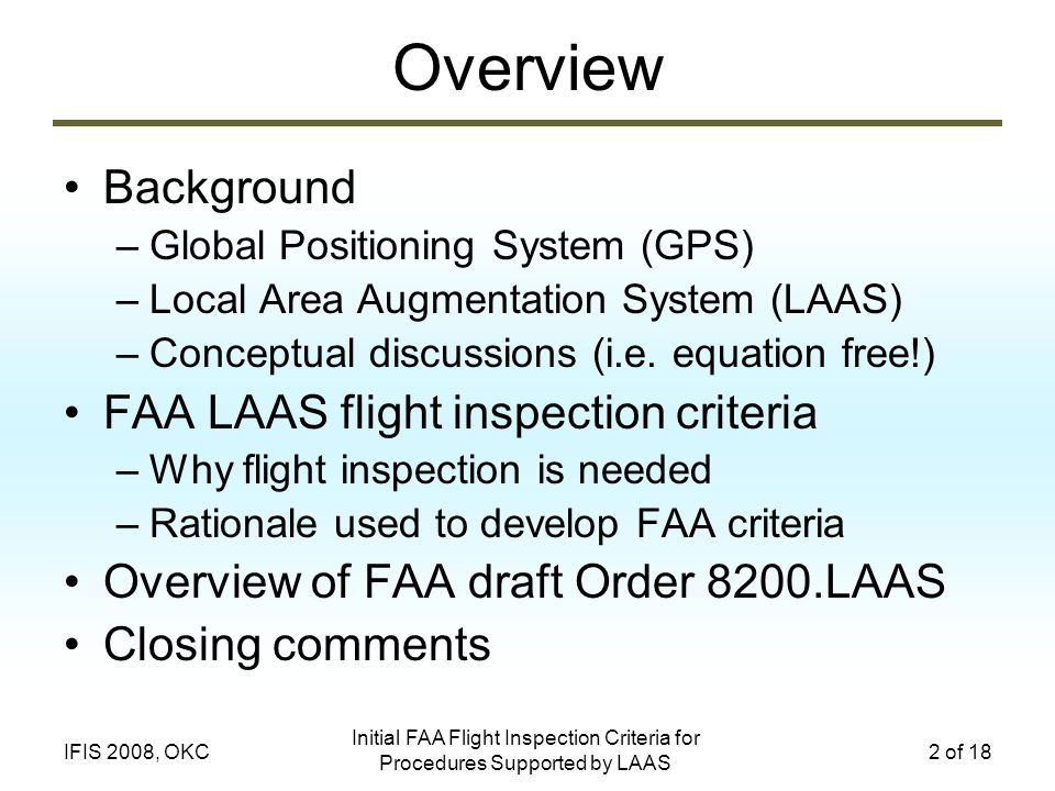 Initial FAA Flight Inspection Criteria for Procedures Supported by LAAS 2 of 18IFIS 2008, OKC Background –Global Positioning System (GPS) –Local Area Augmentation System (LAAS) –Conceptual discussions (i.e.