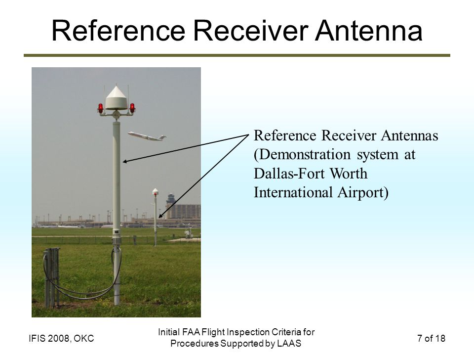 Initial FAA Flight Inspection Criteria for Procedures Supported by LAAS 7 of 18IFIS 2008, OKC Reference Receiver Antenna Reference Receiver Antennas (Demonstration system at Dallas-Fort Worth International Airport) AEC