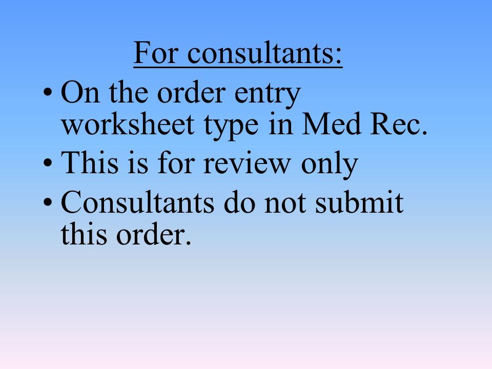 For consultants: On the order entry worksheet type in Med Rec.