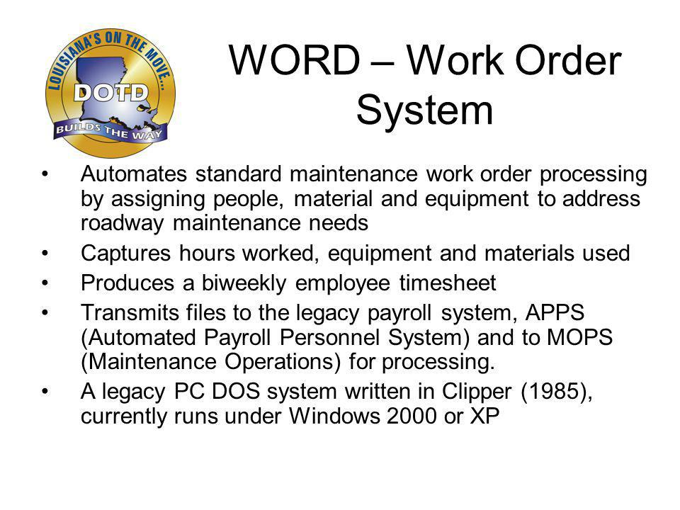 WORD – Work Order System Automates standard maintenance work order processing by assigning people, material and equipment to address roadway maintenance needs Captures hours worked, equipment and materials used Produces a biweekly employee timesheet Transmits files to the legacy payroll system, APPS (Automated Payroll Personnel System) and to MOPS (Maintenance Operations) for processing.