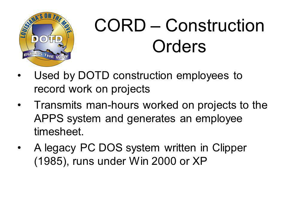 CORD – Construction Orders Used by DOTD construction employees to record work on projects Transmits man-hours worked on projects to the APPS system and generates an employee timesheet.