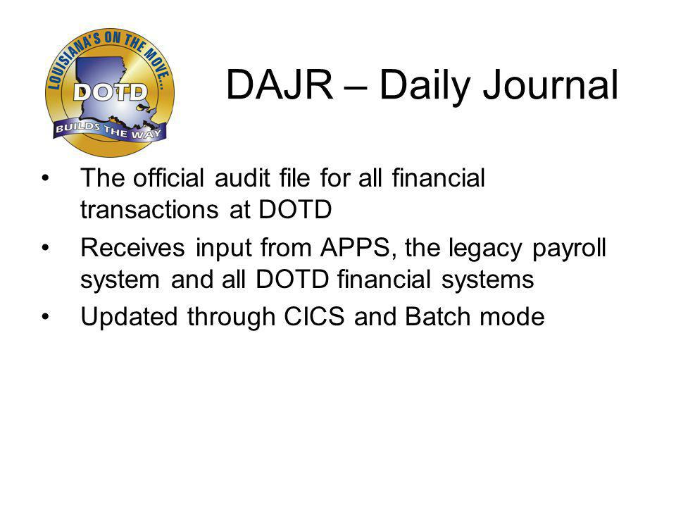 DAJR – Daily Journal The official audit file for all financial transactions at DOTD Receives input from APPS, the legacy payroll system and all DOTD financial systems Updated through CICS and Batch mode
