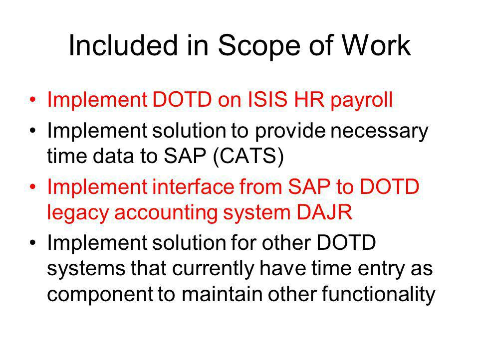 Included in Scope of Work Implement DOTD on ISIS HR payroll Implement solution to provide necessary time data to SAP (CATS) Implement interface from SAP to DOTD legacy accounting system DAJR Implement solution for other DOTD systems that currently have time entry as component to maintain other functionality