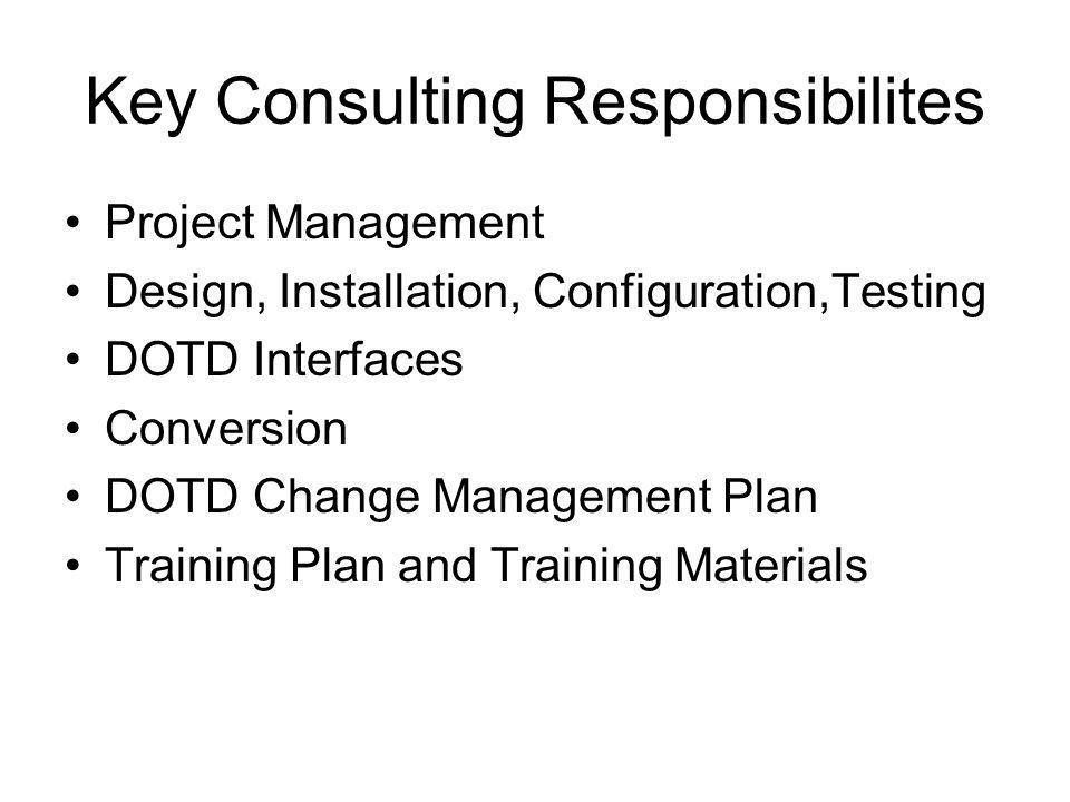 Key Consulting Responsibilites Project Management Design, Installation, Configuration,Testing DOTD Interfaces Conversion DOTD Change Management Plan T