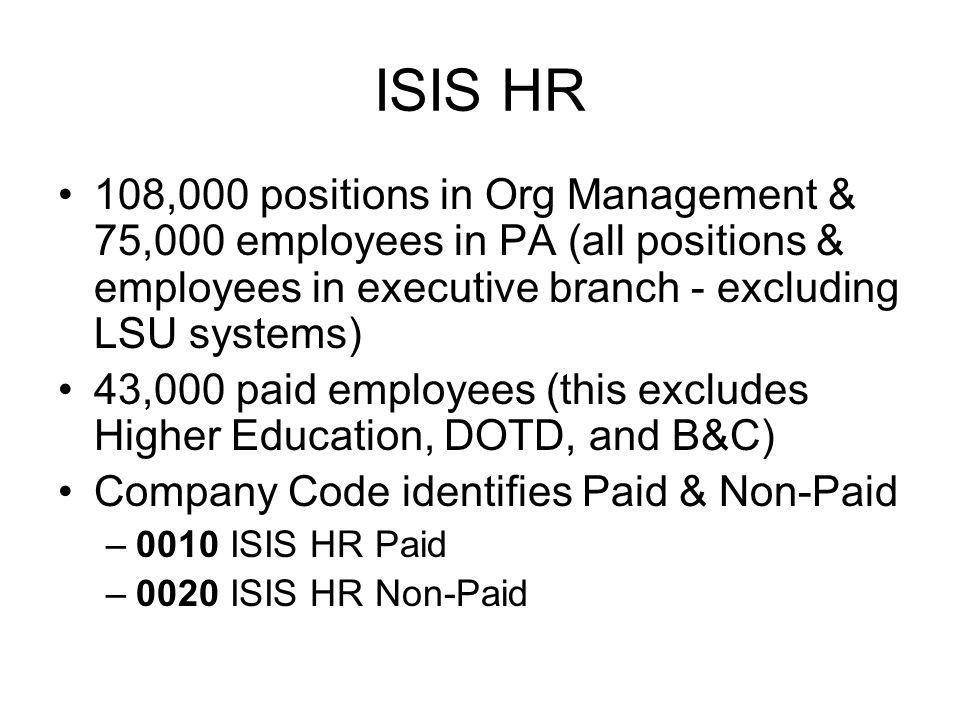 ISIS HR 108,000 positions in Org Management & 75,000 employees in PA (all positions & employees in executive branch - excluding LSU systems) 43,000 paid employees (this excludes Higher Education, DOTD, and B&C) Company Code identifies Paid & Non-Paid –0010 ISIS HR Paid –0020 ISIS HR Non-Paid