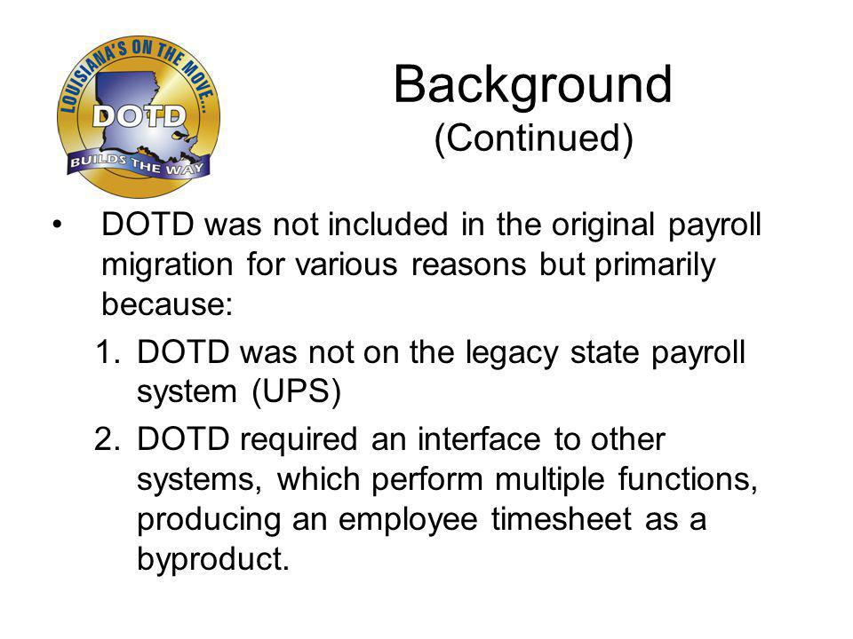 Background (Continued) DOTD was not included in the original payroll migration for various reasons but primarily because: 1.DOTD was not on the legacy state payroll system (UPS) 2.DOTD required an interface to other systems, which perform multiple functions, producing an employee timesheet as a byproduct.