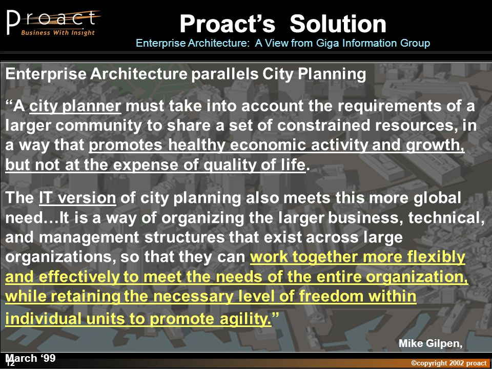 ©copyright 2002 proact 12 Enterprise Architecture parallels City Planning A city planner must take into account the requirements of a larger community