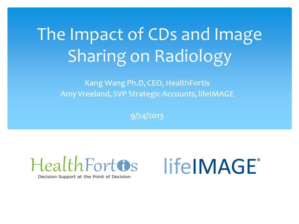 The Impact of CDs and Image Sharing on Radiology Kang Wang Ph.D, CEO, HealthFortis Amy Vreeland, SVP Strategic Accounts, lifeIMAGE 9/24/2013