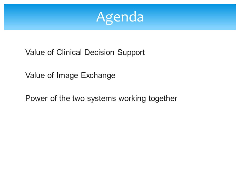 Value of Clinical Decision Support Value of Image Exchange Power of the two systems working together Agenda