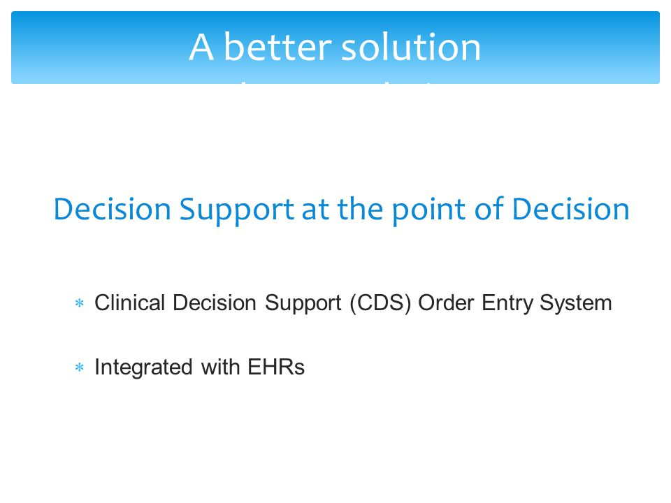 Clinical Decision Support (CDS) Order Entry System Integrated with EHRs A better solution Decision Support at the point of Decision A better solution