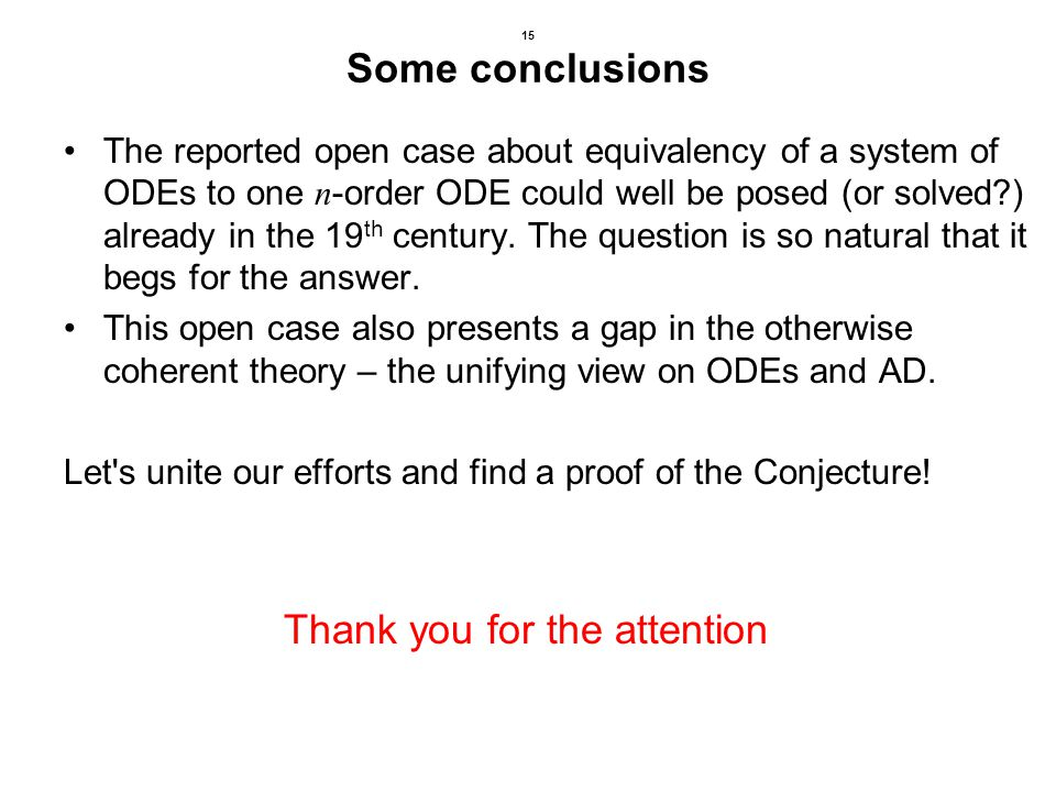 15 Some conclusions The reported open case about equivalency of a system of ODEs to one n -order ODE could well be posed (or solved?) already in the 19 th century.