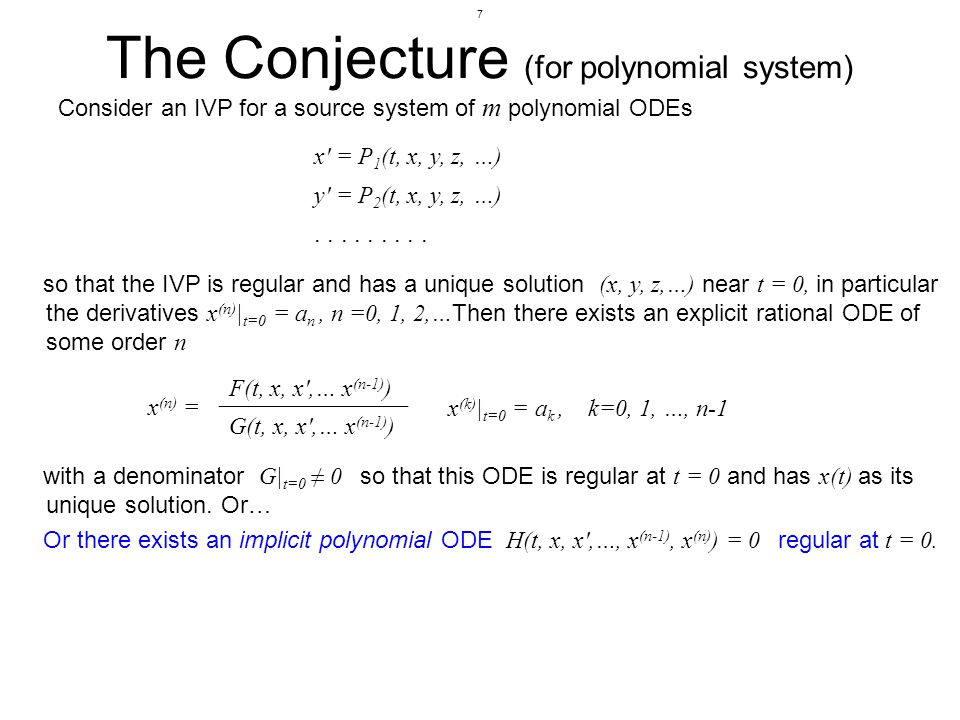 7 The Conjecture (for polynomial system) Consider an IVP for a source system of m polynomial ODEs so that the IVP is regular and has a unique solution (x, y, z,…) near t = 0, in particular the derivatives x (n) | t=0 = a n, n =0, 1, 2,… Then there exists an explicit rational ODE of some order n x (n) = F(t, x, x ,… x (n-1) ) G(t, x, x ,… x (n-1) ) x (k) | t=0 = a k, k=0, 1, …, n-1 with a denominator G| t=0 0 so that this ODE is regular at t = 0 and has x(t) as its unique solution.