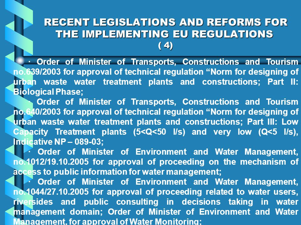 RECENT LEGISLATIONS AND REFORMS FOR THE IMPLEMENTING EU REGULATIONS ( 4) · Order of Minister of Transports, Constructions and Tourism no.639/2003 for approval of technical regulation Norm for designing of urban waste water treatment plants and constructions; Part II: Biological Phase; · Order of Minister of Transports, Constructions and Tourism no.640/2003 for approval of technical regulation Norm for designing of urban waste water treatment plants and constructions; Part III: Low Capacity Treatment plants (5<Q<50 l/s) and very low (Q<5 l/s), Indicative NP – 089-03; · Order of Minister of Environment and Water Management, no.1012/19.10.2005 for approval of proceeding on the mechanism of access to public information for water management; · Order of Minister of Environment and Water Management, no.1044/27.10.2005 for approval of proceeding related to water users, riversides and public consulting in decisions taking in water management domain; Order of Minister of Environment and Water Management, for approval of Water Monitoring;
