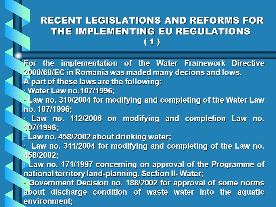 RECENT LEGISLATIONS AND REFORMS FOR THE IMPLEMENTING EU REGULATIONS ( 1 ) For the implementation of the Water Framework Directive 2000/60/EC in Romania was maded many decions and lows.