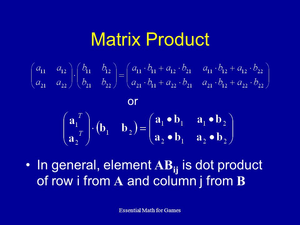 Essential Math for Games Matrix Product In general, element AB ij is dot product of row i from A and column j from B or