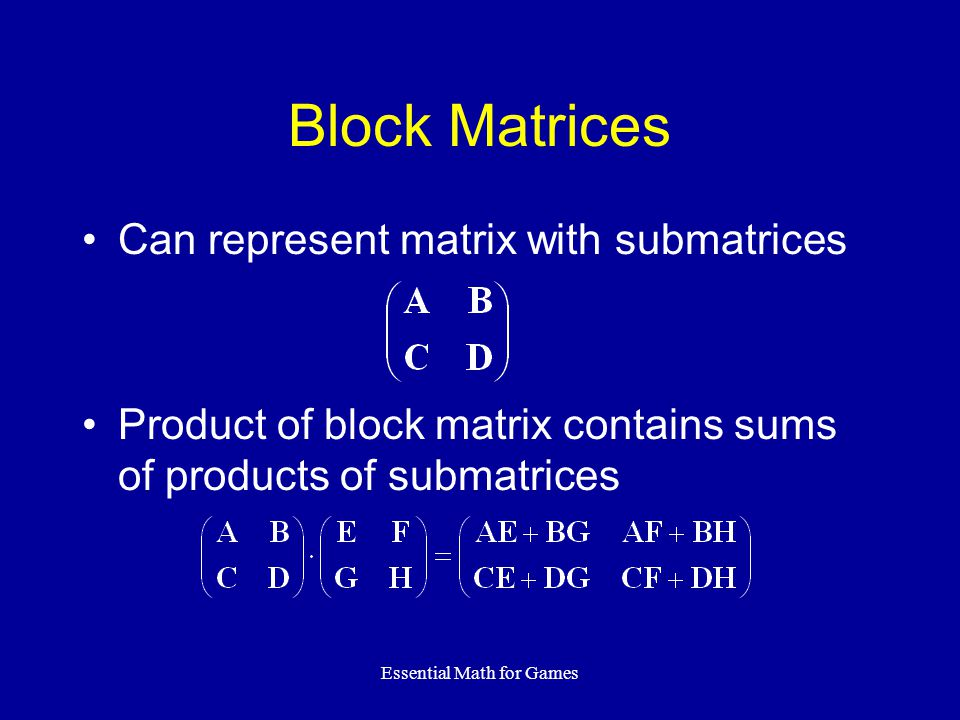 Essential Math for Games Block Matrices Can represent matrix with submatrices Product of block matrix contains sums of products of submatrices