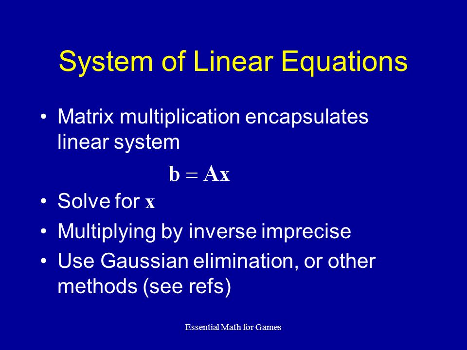 Essential Math for Games Matrix multiplication encapsulates linear system Solve for x Multiplying by inverse imprecise Use Gaussian elimination, or other methods (see refs) System of Linear Equations