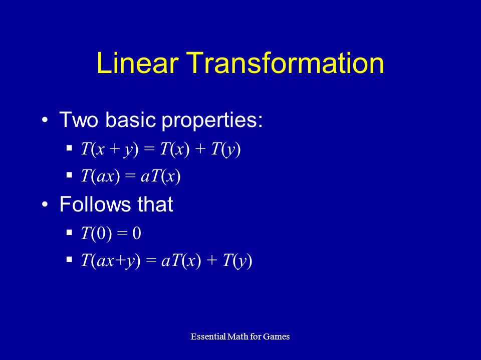 Essential Math for Games Linear Transformation Two basic properties: T(x + y) = T(x) + T(y) T(ax) = aT(x) Follows that T(0) = 0 T(ax+y) = aT(x) + T(y)