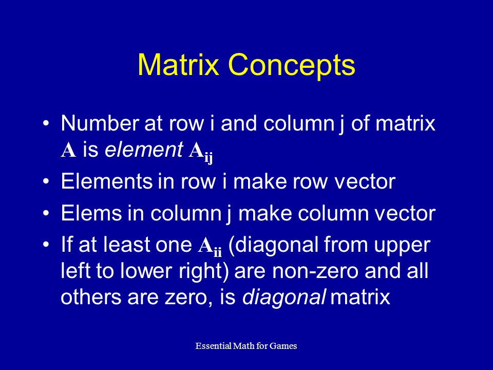 Essential Math for Games Matrix Concepts Number at row i and column j of matrix A is element A ij Elements in row i make row vector Elems in column j make column vector If at least one A ii (diagonal from upper left to lower right) are non-zero and all others are zero, is diagonal matrix
