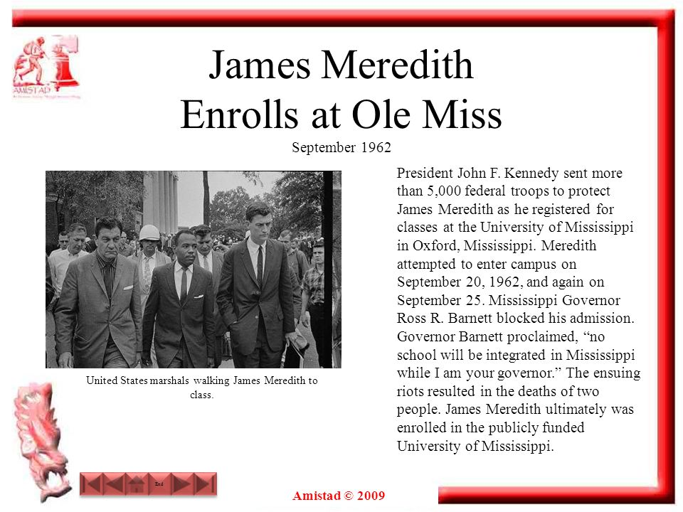 Amistad © 2009 James Meredith Enrolls at Ole Miss September 1962 President John F. Kennedy sent more than 5,000 federal troops to protect James Meredi