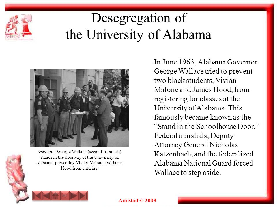 Amistad © 2009 Desegregation of the University of Alabama In June 1963, Alabama Governor George Wallace tried to prevent two black students, Vivian Ma