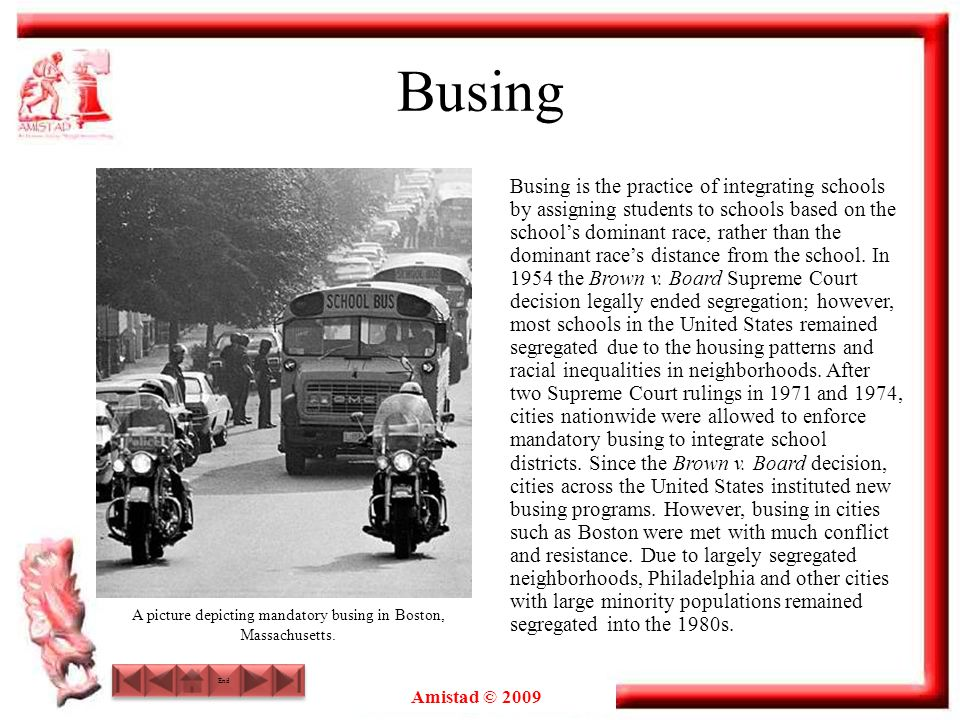 Amistad © 2009 Busing Busing is the practice of integrating schools by assigning students to schools based on the schools dominant race, rather than t