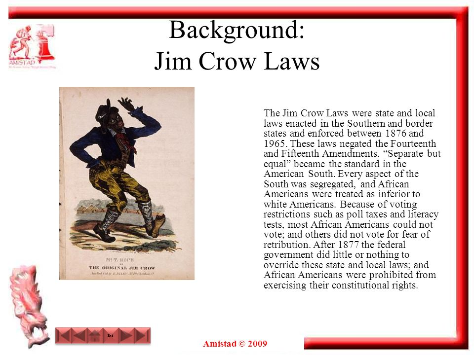 Amistad © 2009 Background: Jim Crow Laws The Jim Crow Laws were state and local laws enacted in the Southern and border states and enforced between 18