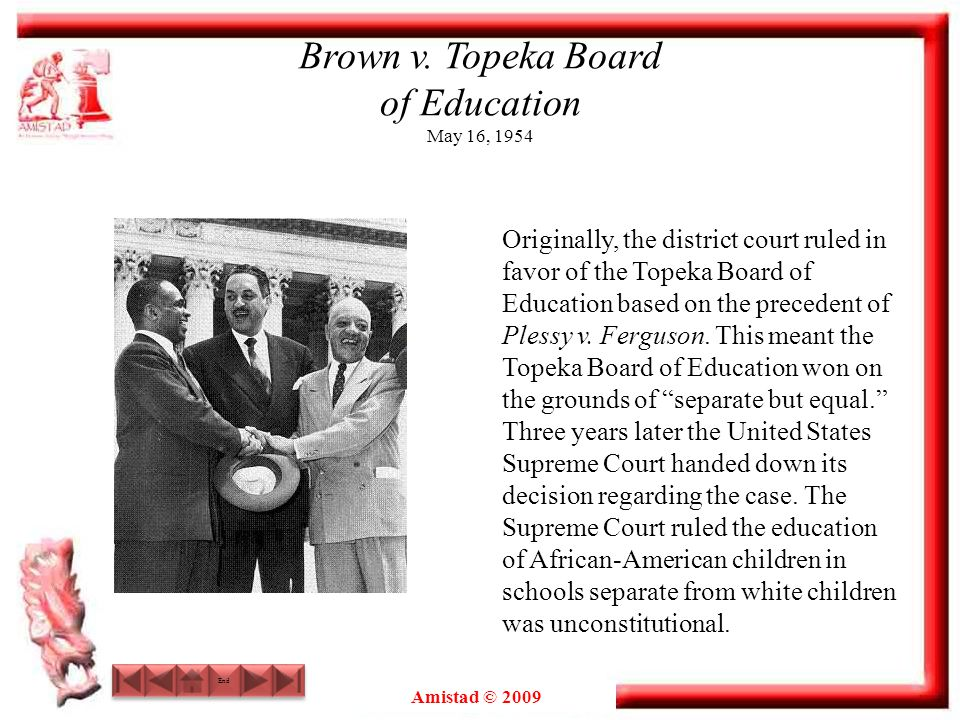 Amistad © 2009 Brown v. Topeka Board of Education May 16, 1954 Originally, the district court ruled in favor of the Topeka Board of Education based on