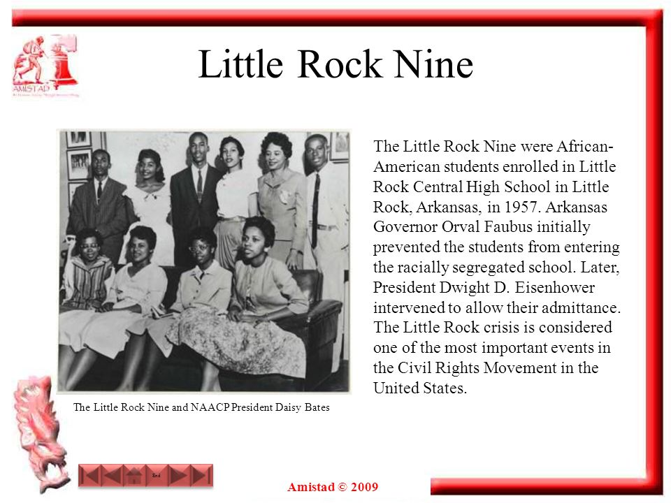 Amistad © 2009 Little Rock Nine The Little Rock Nine were African- American students enrolled in Little Rock Central High School in Little Rock, Arkan