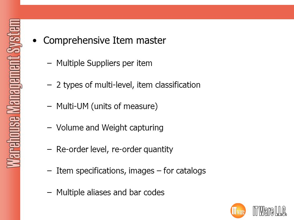 Masters Contd… Comprehensive Item master –Multiple Suppliers per item –2 types of multi-level, item classification –Multi-UM (units of measure) –Volum