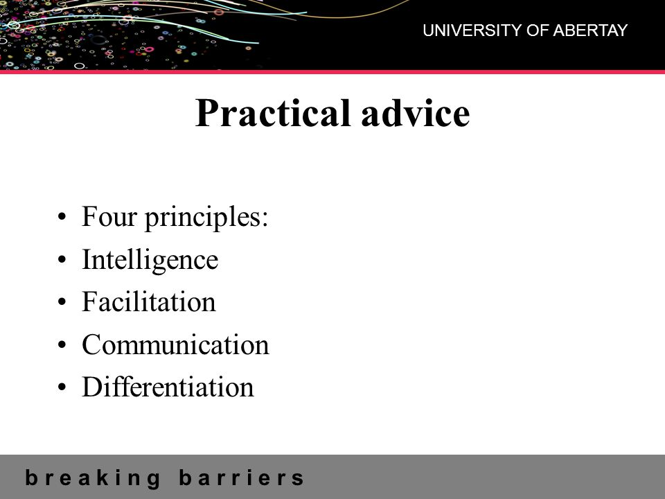 b r e a k i n g b a r r i e r s UNIVERSITY OF ABERTAY Practical advice Four principles: Intelligence Facilitation Communication Differentiation