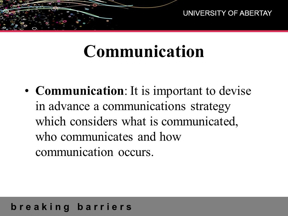 b r e a k i n g b a r r i e r s UNIVERSITY OF ABERTAY Communication Communication: It is important to devise in advance a communications strategy whic