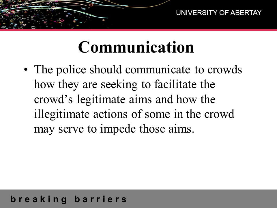 b r e a k i n g b a r r i e r s UNIVERSITY OF ABERTAY Communication The police should communicate to crowds how they are seeking to facilitate the cro