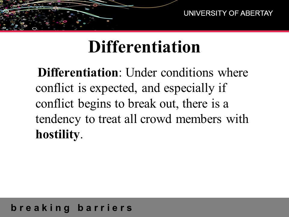 b r e a k i n g b a r r i e r s UNIVERSITY OF ABERTAY Differentiation Differentiation: Under conditions where conflict is expected, and especially if