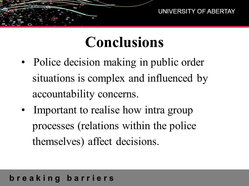 b r e a k i n g b a r r i e r s UNIVERSITY OF ABERTAY Conclusions Police decision making in public order situations is complex and influenced by accou