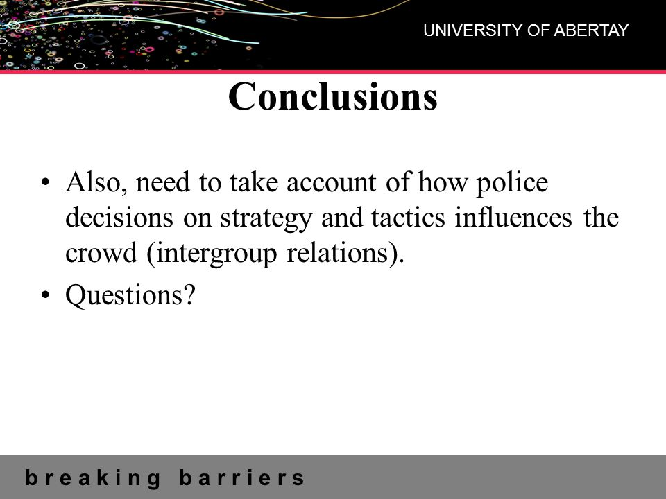b r e a k i n g b a r r i e r s UNIVERSITY OF ABERTAY Conclusions Also, need to take account of how police decisions on strategy and tactics influence